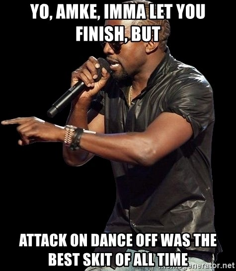 Kanye West - Yo, amke, imma let you finish, but attack on dance off was the best skit of all time