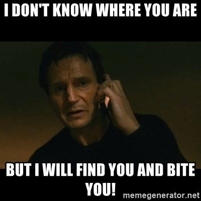 liam neeson taken - I don't know where you are But I will find you and bite you!