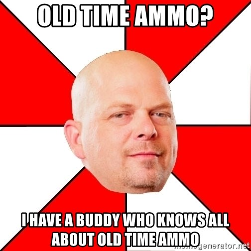 Pawn Stars - Old time ammo? I have a buddy who knows all about old time ammo