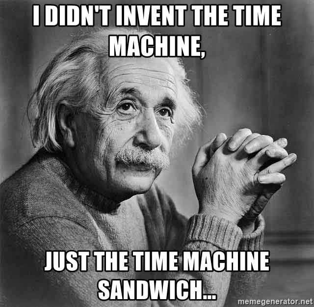 Albert Einstein - I didn't invent the time machine, just the time machine sandwich...