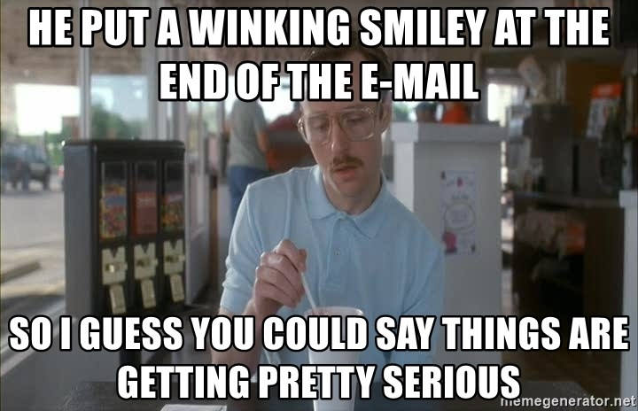 so i guess you could say things are getting pretty serious - He put a Winking smiley at the end of the e-mail so i guess you could say things are getting pretty serious