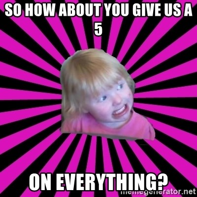 Crazy Toddler - So how about you give us a 5 on everything?