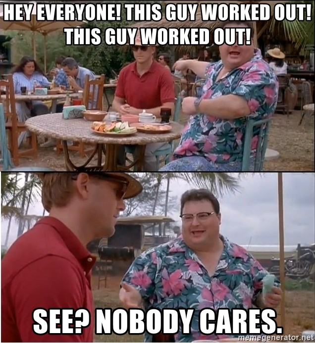See? Nobody Cares - Hey everyone! This guy worked out! This guy worked out! See? Nobody cares.