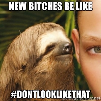 Whispering sloth - New bitches be like  #DontlookLikeThat