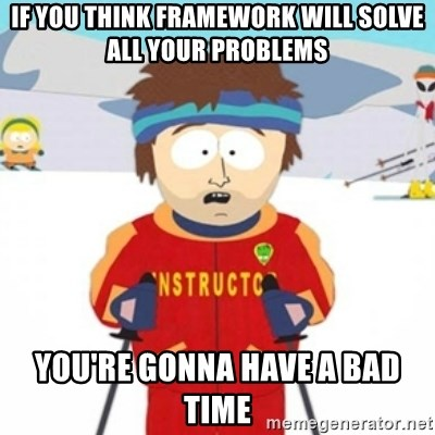 Bad time ski instructor 1 - if you think framework will solve all your problems You're gonna have a bad time