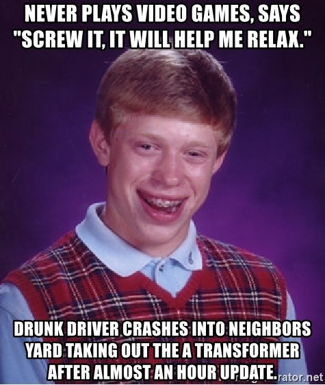 "Bad Luck Brian - Never plays video games, says ""Screw it, it will help me relax."" Drunk driver crashes into neighbors yard taking out the a transformer after almost an hour update."