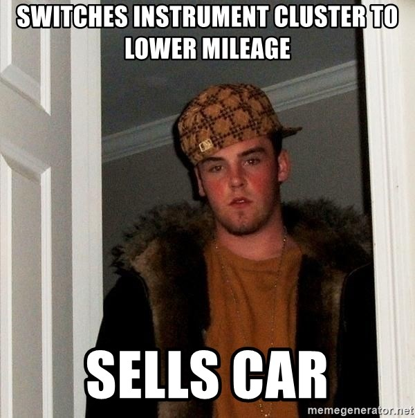 Scumbag Steve - switches instrument cluster to lower mileage Sells car