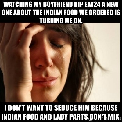 First World Problems - Watching my boyfriend rip Eat24 a new one about the Indian food we ordered is turning me on. I don't want to seduce him because Indian food and lady parts don't mix.