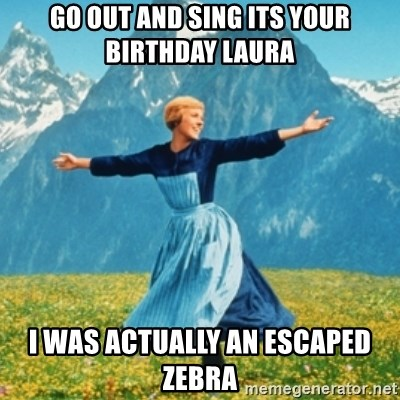 Go out and sing its your birthday laura i was actually an