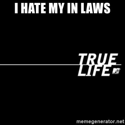 I hate my in laws - true life | Meme Generator