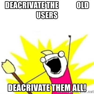 x all the y - deacrivate the            old users deacrivate them all!