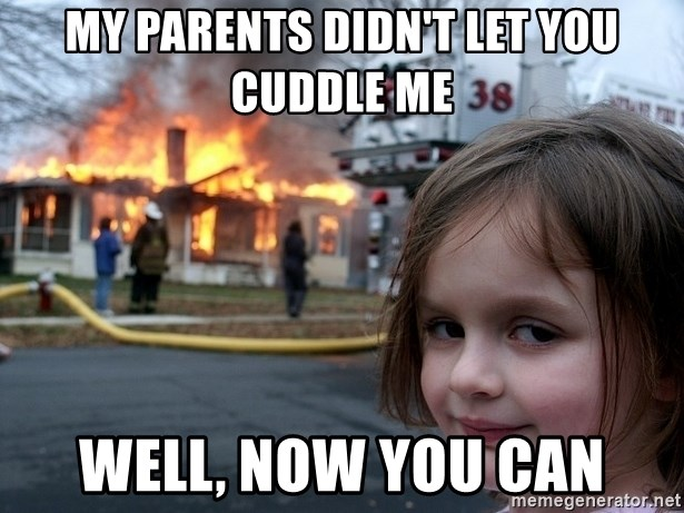 Disaster Girl - my parents didn't let you cuddle me well, now you can
