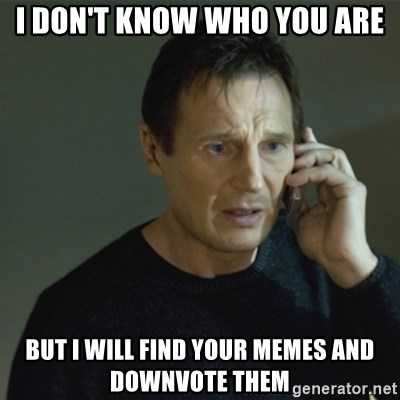 I don't know who you are... - i don't know who you are but i will find your memes and downvote them