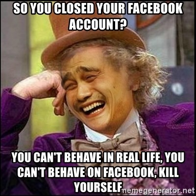 yaowonkaxd - so you closed your facebook account? you can't behave in real life, you can't behave on facebook, kill yourself