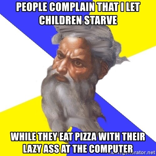 God - people complain that i let children starve while they eat pizza with their lazy ass at the computer