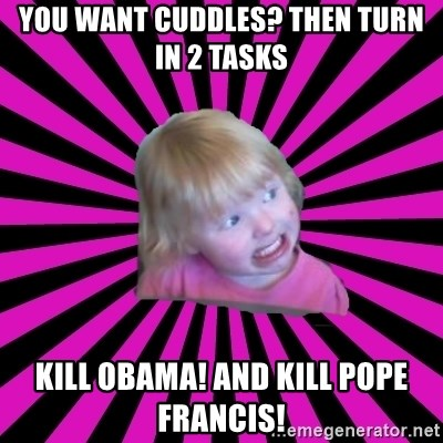 Crazy Toddler - you want cuddles? then turn in 2 tasks kill obama! and kill pope francis!