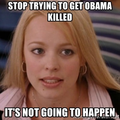 mean girls - stop trying to get obama killed it's not going to happen
