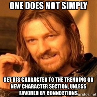One Does Not Simply - one does not simply get his character to the trending or new character section, unless favored by connections
