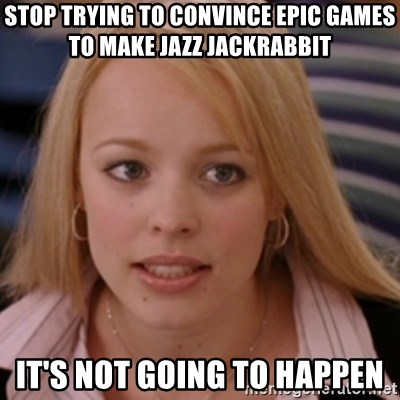 mean girls - stop trying to convince epic games to make jazz jackrabbit it's not going to happen