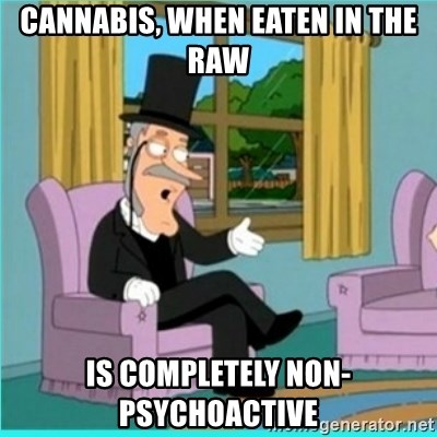 buzz killington - cannabis, when eaten in the raw is completely non-psychoactive