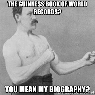overly manlyman - The guinness book of world recOrds? You mean my biogrAphy?
