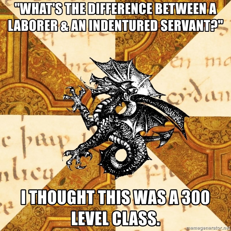 """History Major Heraldic Beast - """"what's the difference between a laborer & an INDENTURED servant?"""" i THOUGHT THIS WAS A 300 LEVEL CLASS."""