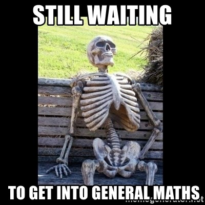 Still Waiting - still waiting  TO GET INTO GENERal maths