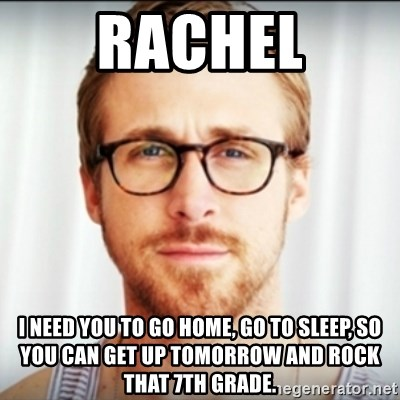 Ryan Gosling Hey Girl 3 - Rachel I need you to go home, go to sleep, so you can get up tomorrow and rock that 7th grade.