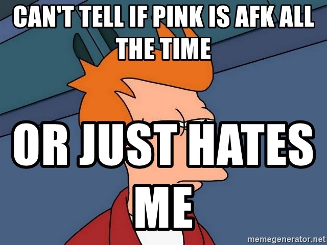 Futurama Fry - can't tell if pink is afk all the time  or just hates me