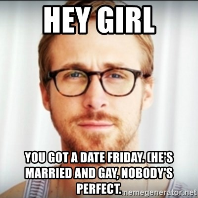Ryan Gosling Hey Girl 3 - Hey girl You got a date Friday. (He's married and gay, nobody's perfect.