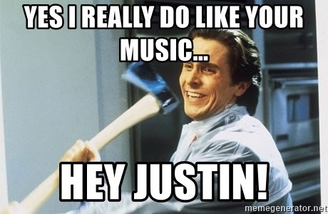 american psycho - Yes i really do like your music... Hey Justin!