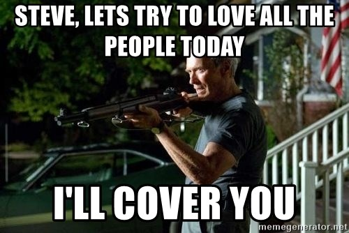 Clint Eastwood Get Off My Lawn - Steve, lets try to love all the people today I'll cover you