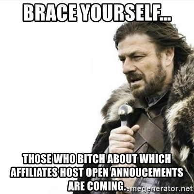 Prepare yourself - Brace yourself... Those who bitch about which affiliates host Open Annoucements are coming.