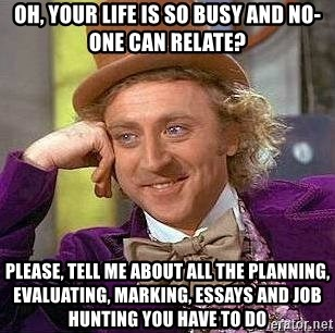 Willy Wonka - oh, your life is so busy and no-one can relate? please, tell me about all the planning, evaluating, marking, essays and job hunting you have to do