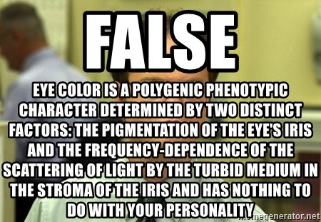 False guy - False Eye color is a polygenic phenotypic character determined by two distinct factors: the pigmentation of the eye's iris and the frequency-dependence of the scattering of light by the turbid medium in the stroma of the iris and has nothing to do with your personality
