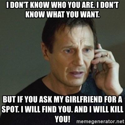taken meme - I don't know who you are. I don't know what you want. But if you ask my girlfriend for a spot. I will find you. And I will kill you!