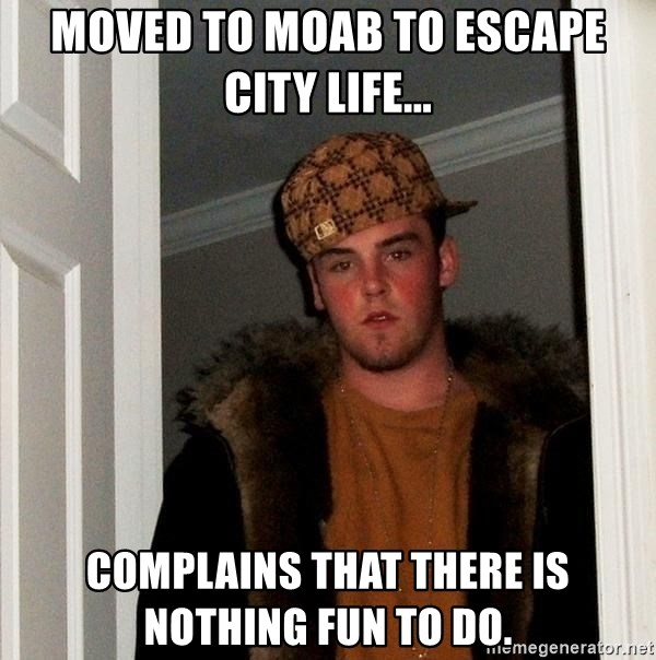 Scumbag Steve - Moved to moab to escape city life... Complains that there is nothing fun to do.