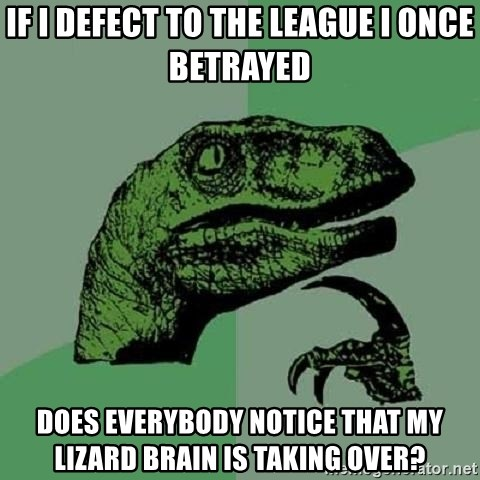 Philosoraptor - If I defect to the league i once betrayed does everybody notice that my lizard brain is taking over?