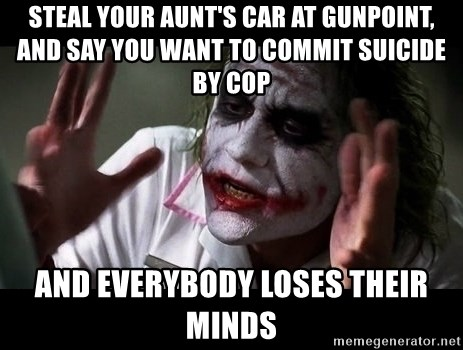 joker mind loss - Steal your aunt's car at gunpoint, and say you want to commit suicide by cop And everybody loses their minds