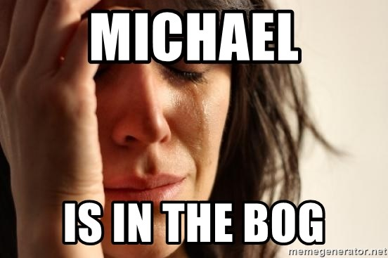 First World Problems - michael is in the bog