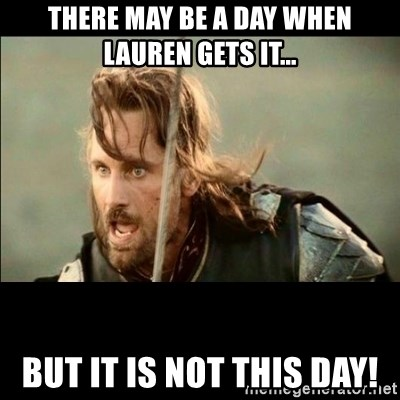 There will come a day but it is not this day - There may be a day when Lauren gets it... BUT IT IS NOT THIS DAY!