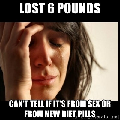 First World Problems - Lost 6 pounds Can't tell if it's from sex or from new diet pills