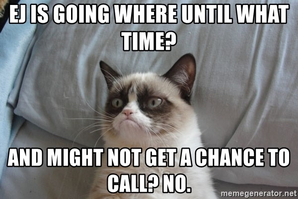 Grumpy Cat  - EJ is going where until what time? And might not get a chance to call? No.