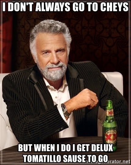 The Most Interesting Man In The World - I don't always go to cheys But when i do i get Delux Tomatillo Sause to go