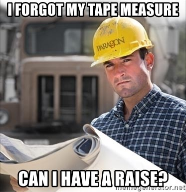 construction worker build - I forgot my tape measure can i have a raise?