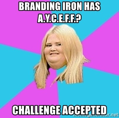 Fat Girl - Branding Iron has A.Y.C.E.F.F.? Challenge accepted