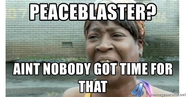 Xbox one aint nobody got time for that shit. - Peaceblaster? aint nobody got time for that