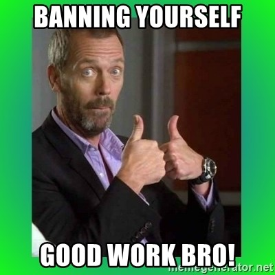 Thumbs up House - bANNING YOURSELF GOOD WORK BRO!