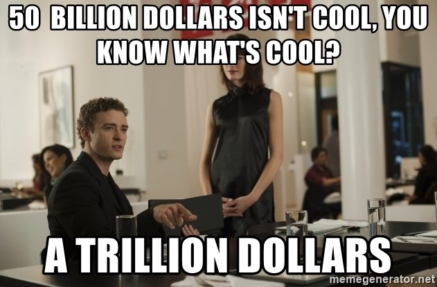 sean parker - 50  billion dollars isn't cool, you know what's cool? A trillion dollars