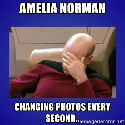 Picard facepalm  - Amelia norman changing photos every second..